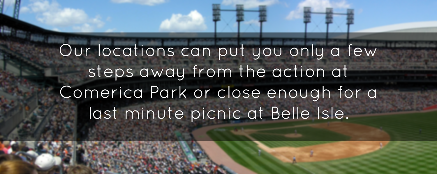 Our locations can put you only a few steps away from the action at Comerica Park or close enough for a last minute picnic at Belle Isle.